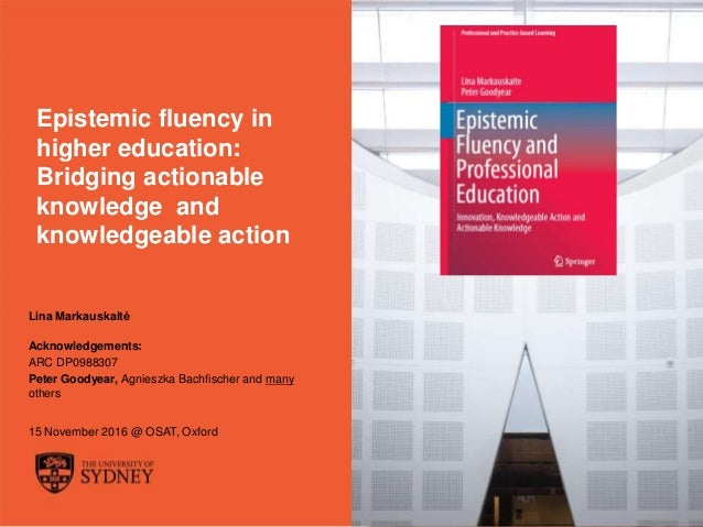 The University of Sydney Page 1 Epistemic fluency in higher education: Bridging actionable knowledge and knowledgeable act...