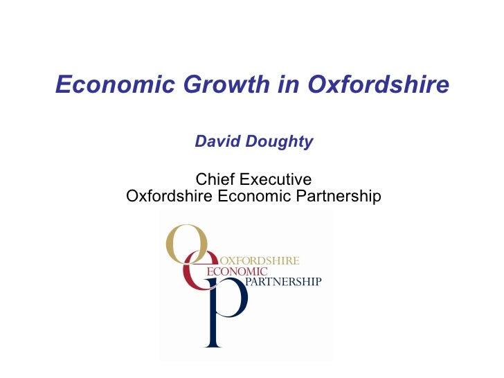 Economic Growth in Oxfordshire David Doughty Chief Executive Oxfordshire Economic Partnership