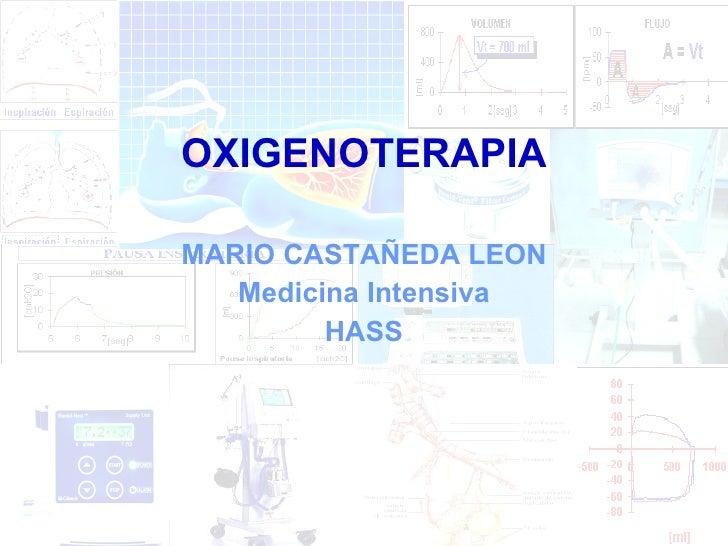 <ul><li>OXIGENOTERAPIA </li></ul><ul><li>MARIO CASTAÑEDA LEON </li></ul><ul><li>Medicina Intensiva </li></ul><ul><li>HASS ...