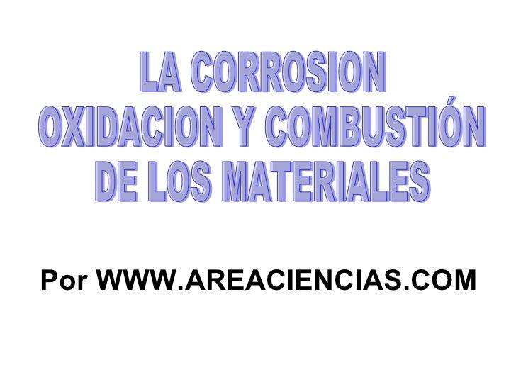 LA CORROSION OXIDACION Y COMBUSTIÓN  DE LOS MATERIALES Por WWW.AREACIENCIAS.COM