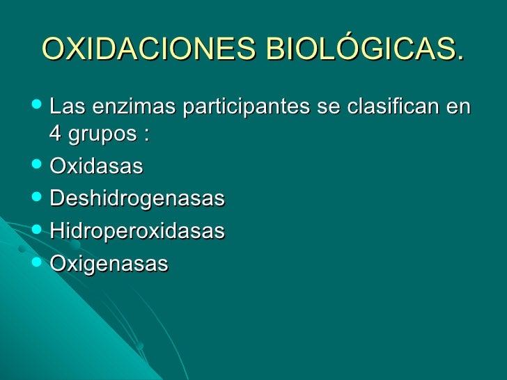OXIDACIONES BIOLÓGICAS. Las enzimas participantes se clasifican en  4 grupos : Oxidasas Deshidrogenasas Hidroperoxidas...
