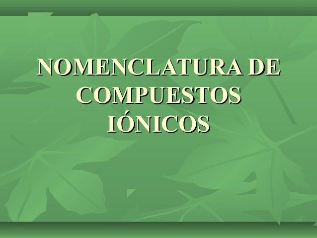 NOMENCLATURA DENOMENCLATURA DE COMPUESTOSCOMPUESTOS IÓNICOSIÓNICOS