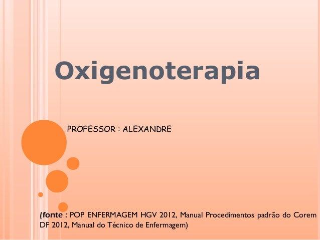 Oxigenoterapia PROFESSOR : ALEXANDRE (fonte : POP ENFERMAGEM HGV 2012, Manual Procedimentos padrão do Corem DF 2012, Manua...