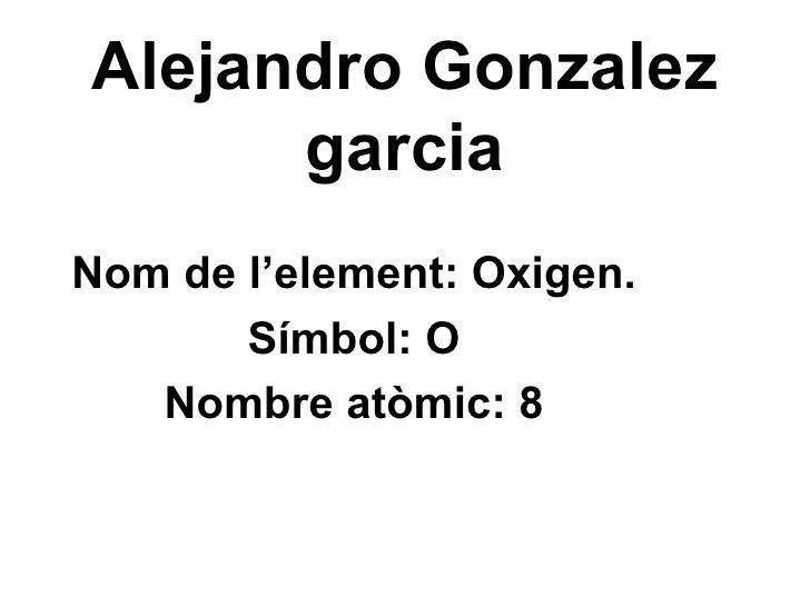 Alejandro Gonzalez garcia Nom de l'element: Oxigen. Símbol: O Nombre atòmic: 8