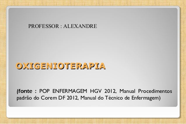OXIGENIOTERAPIAOXIGENIOTERAPIA (fonte : POP ENFERMAGEM HGV 2012, Manual Procedimentos padrão do Corem DF 2012, Manual do T...