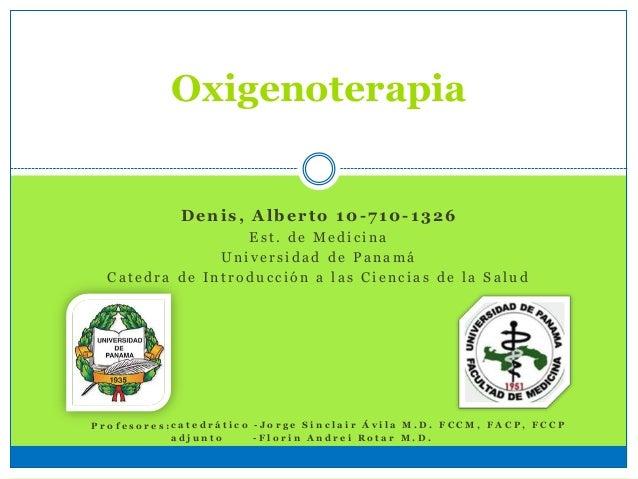 Oxigenoterapia Denis, Alberto 10 -710-1326 E s t . d e M e d i c i n a U n i v e r s i d a d d e P a n a m á C a t e d r a...