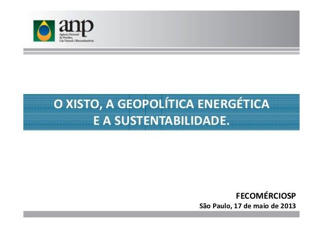 O XISTO, A GEOPOLÍTICA ENERGÉTICA E A SUSTENTABILIDADE.E A SUSTENTABILIDADE. FECOMÉRCIOSP São Paulo, 17 de maio de 2013