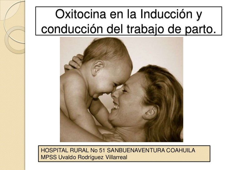 Oxitocina en la Inducción y conducción del trabajo de parto.<br />HOSPITAL RURAL No 51 SANBUENAVENTURA COAHUILA<br />MPSS ...