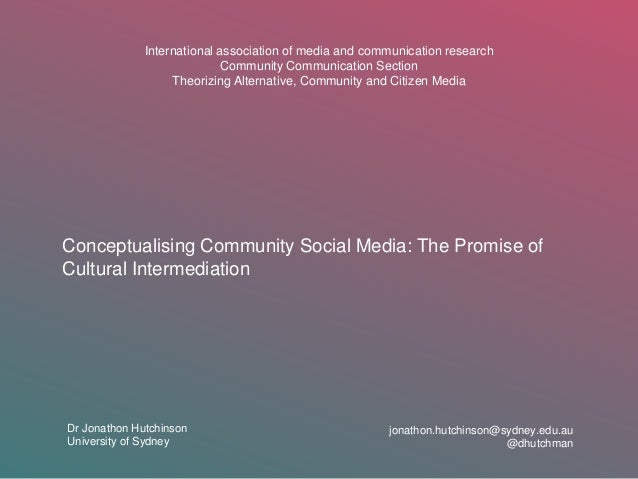 Conceptualising Community Social Media: The Promise of Cultural Intermediation Dr Jonathon Hutchinson University of Sydney...