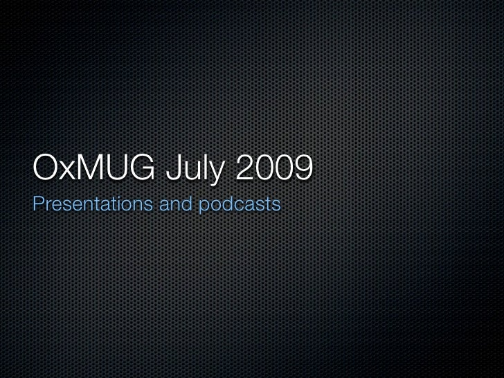 OxMUG July 2009 Presentations and podcasts