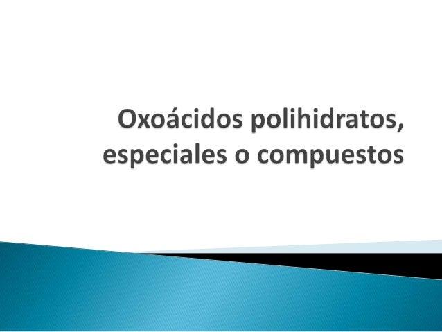 Son compuestos ternarios que resultan de la reacción de un óxidono metálico o ácido + agua.Reciben el nombre de polihidrat...