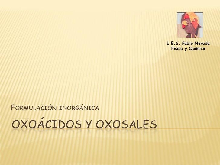 I.E.S. Pablo Neruda                              Física y Química     FORMULACIÓN   INORGÁNICA   OXOÁCIDOS Y OXOSALES