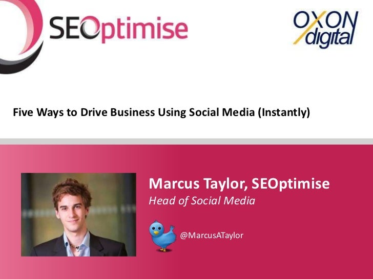 Five Ways to Drive Business Using Social Media (Instantly)                          Marcus Taylor, SEOptimise             ...