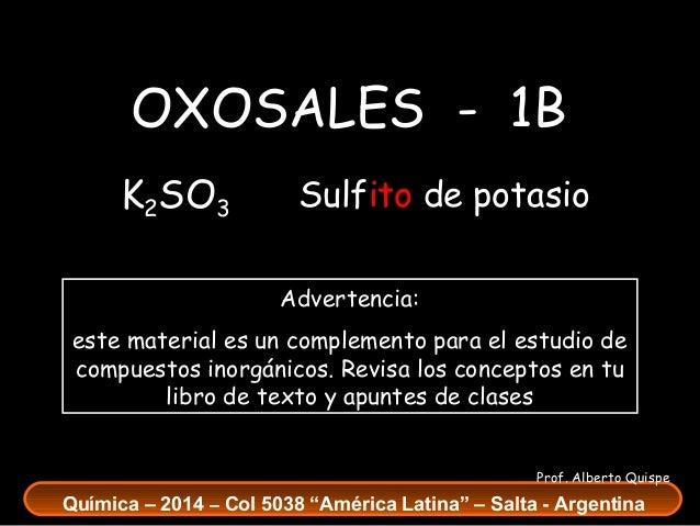 OXOSALES - 1B K2SO3  Sulfito de potasio Advertencia:  este material es un complemento para el estudio de compuestos inorgá...
