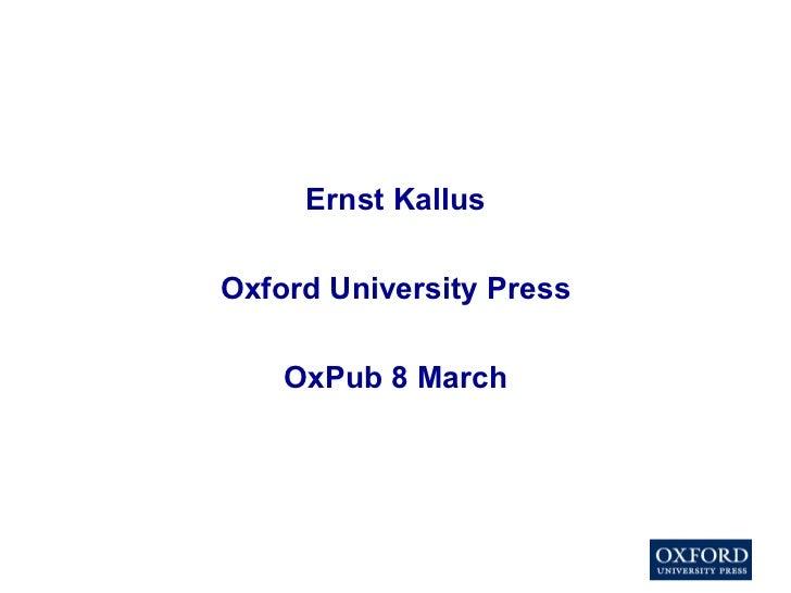 <ul><li>Ernst Kallus </li></ul><ul><li>Oxford University Press </li></ul><ul><li>OxPub 8 March </li></ul>