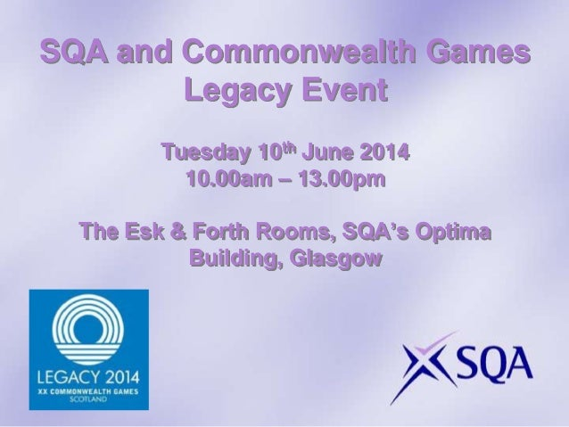 SQA and Commonwealth Games Legacy Event Tuesday 10th June 2014 10.00am – 13.00pm The Esk & Forth Rooms, SQA's Optima Build...