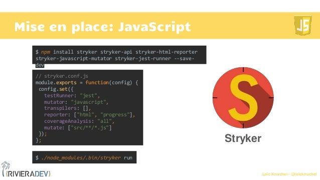Loïc Knuchel - @loicknuchel Mise en place: JavaScript $ ./node_modules/.bin/stryker run // stryker.conf.js module.exports ...