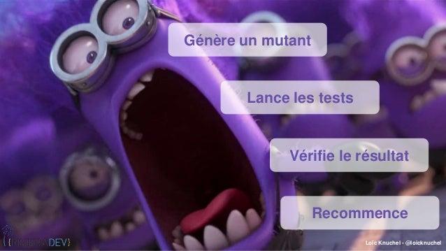 Loïc Knuchel - @loicknuchel Génère un mutant Lance les tests Vérifie le résultat Recommence