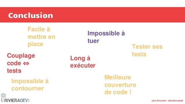 Loïc Knuchel - @loicknuchel Conclusion Impossible à contourner Long à exécuter Couplage code ⇔ tests Impossible à tuer Tes...