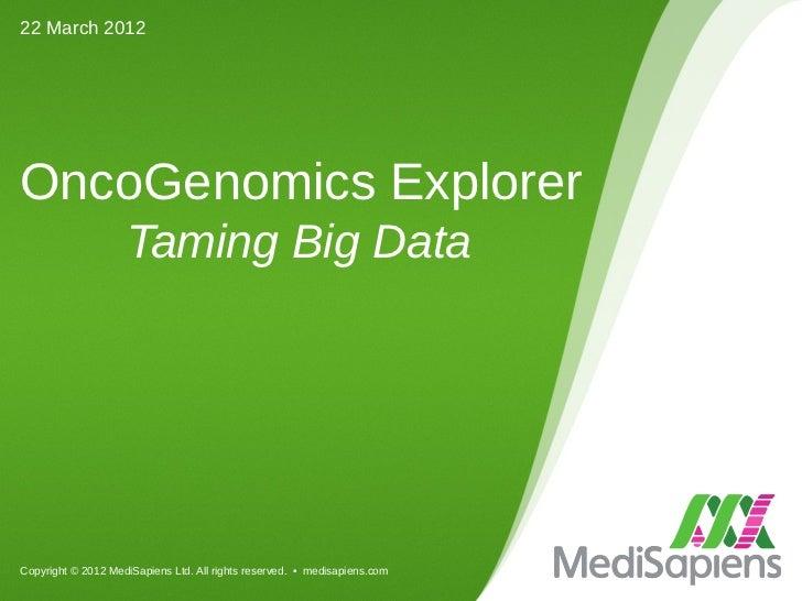 22 March 2012OncoGenomics Explorer                    Taming Big DataCopyright © 2012 MediSapiens Ltd. All rights reserved...