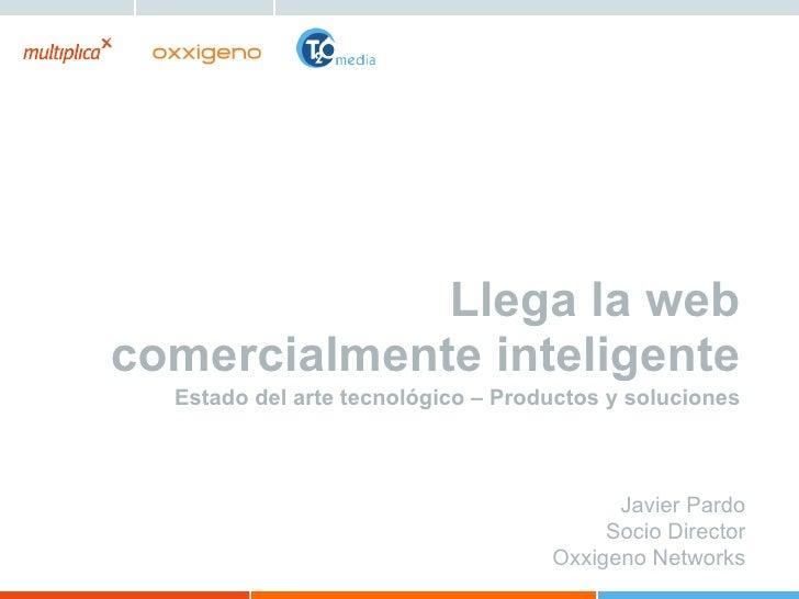 Llega la web comercialmente inteligente Estado del arte tecnológico – Productos y soluciones Javier Pardo Socio Director O...