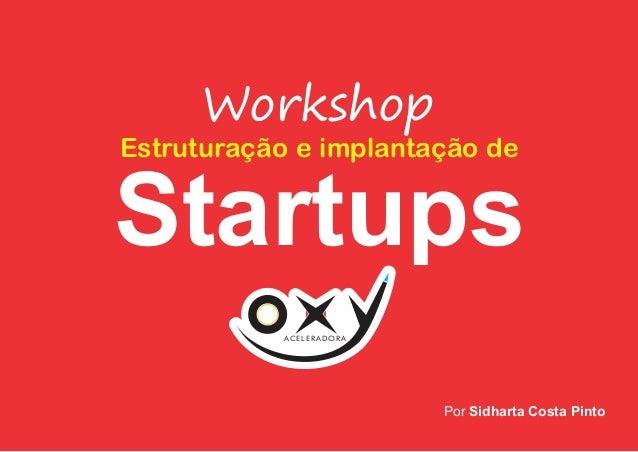 Startups ACELERADORA Workshop Estruturação e implantação de Por Sidharta Costa Pinto