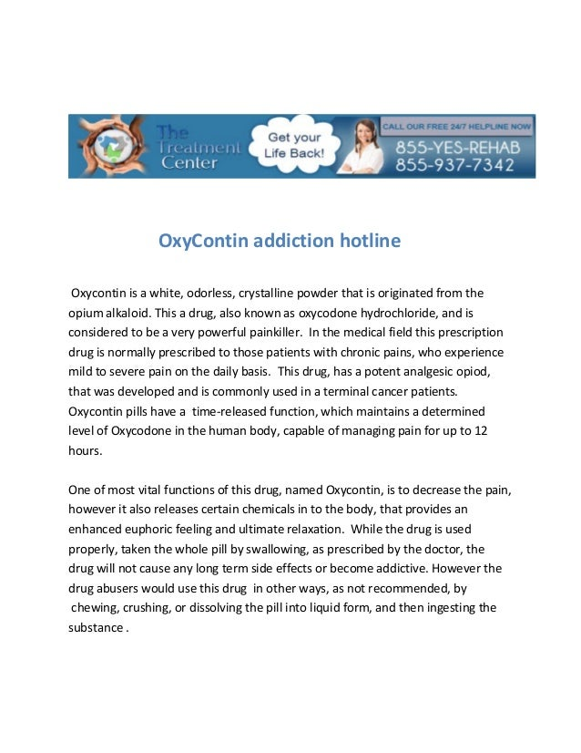 OxyContin addiction hotline Oxycontin is a white, odorless, crystalline powder that is originated from theopium alkaloid. ...