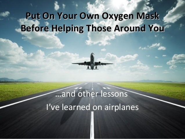 Put On Your Own Oxygen MaskPut On Your Own Oxygen Mask Before Helping Those Around YouBefore Helping Those Around You …and...