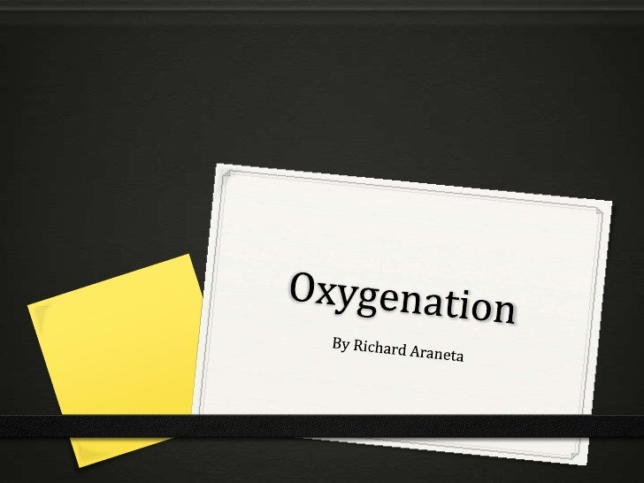Oxygenation0 Oxygenation is a basic human need0 Breathing is synonymous to life, thus, oxygen is  required to sustain life...