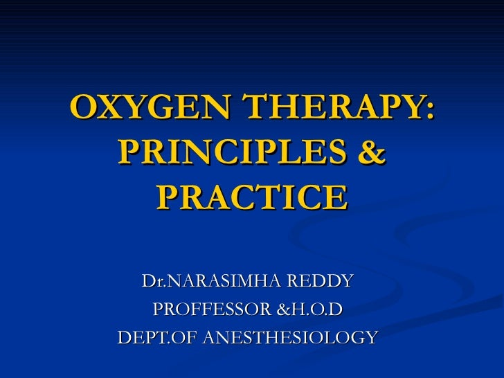 OXYGEN THERAPY: PRINCIPLES & PRACTICE Dr.NARASIMHA REDDY PROFFESSOR &H.O.D DEPT.OF ANESTHESIOLOGY