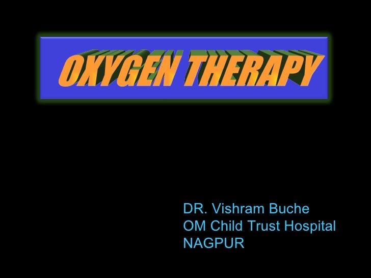 <ul><li>DR. Vishram Buche </li></ul><ul><li>OM Child Trust Hospital </li></ul><ul><li>NAGPUR </li></ul>OXYGEN THERAPY