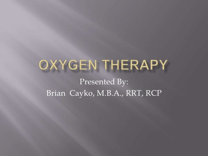 Oxygen Therapy<br />Presented By:<br />Brian  Cayko, M.B.A., RRT, RCP<br />