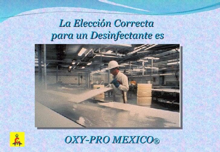 La Elección Correcta  para un Desinfectante es OXY-PRO MEXICO ®