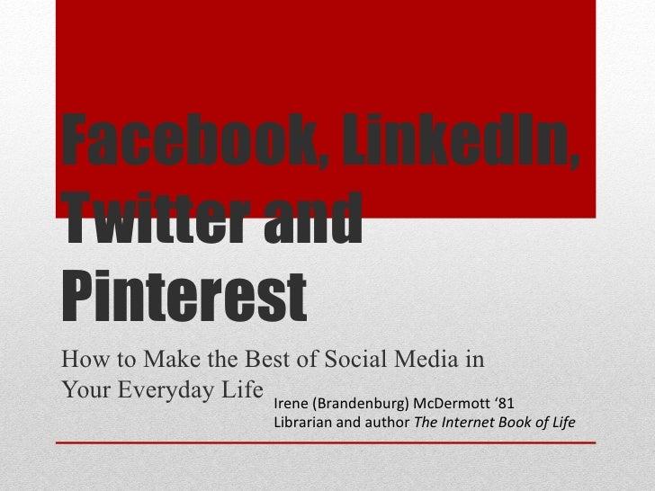 Facebook, LinkedIn,Twitter andPinterestHow to Make the Best of Social Media inYour Everyday Life Irene (Brandenburg) McDer...