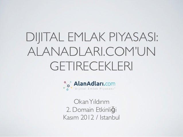 DIJITAL EMLAK PIYASASI:ALANADLARI.COM'UN     GETIRECEKLERI          Okan Yıldırım       2. Domain Etkinliği      Kasım 201...