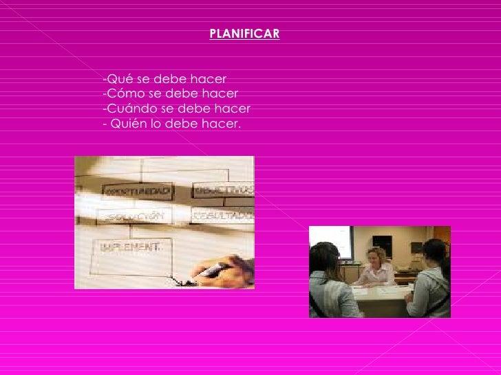 <ul><li>PLANIFICAR </li></ul><ul><li>Qué se debe hacer </li></ul><ul><li>Cómo se debe hacer </li></ul><ul><li>Cuándo se de...