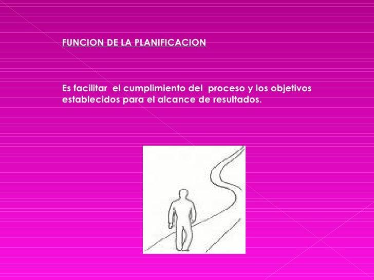 FUNCION DE LA PLANIFICACION Es facilitar  el cumplimiento del  proceso y los objetivos establecidos para el alcance de res...