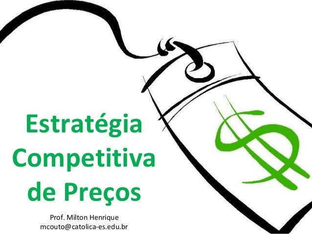 Prof. Milton Henrique mcouto@catolica-es.edu.br Estratégia Competitiva de Preços