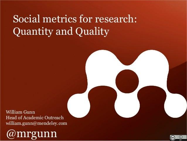 Social metrics for research:  Quantity and Quality  William Gunn  Head of Academic Outreach  william.gunn@mendeley.com  @m...