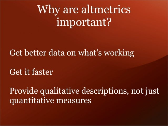 Why are altmetrics  important?  Get better data on what's working  Get it faster  Provide qualitative descriptions, not ju...