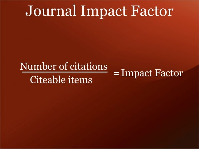 Journal Impact Factor  Number of citations  Citeable items = Impact Factor