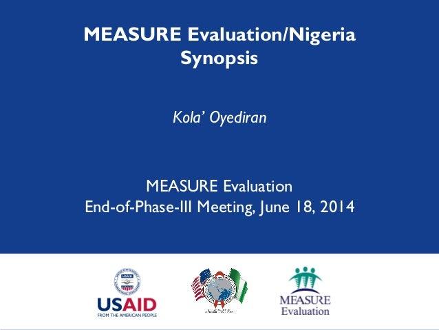 MEASURE Evaluation/Nigeria Synopsis Kola' Oyediran MEASURE Evaluation End-of-Phase-III Meeting, June 18, 2014