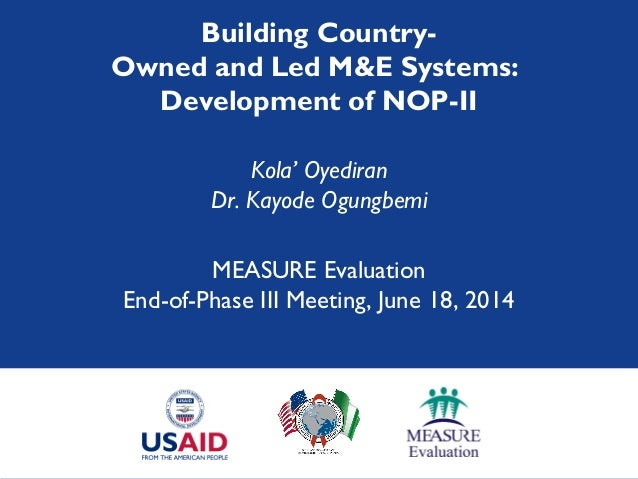 Building Country- Owned and Led M&E Systems: Development of NOP-II Kola' Oyediran Dr. Kayode Ogungbemi MEASURE Evaluation ...
