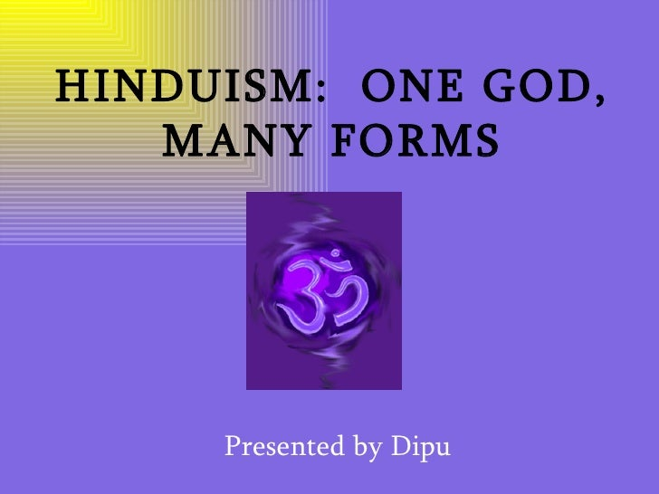 HINDUISM:  ONE GOD, MANY FORMS Presented by Dipu