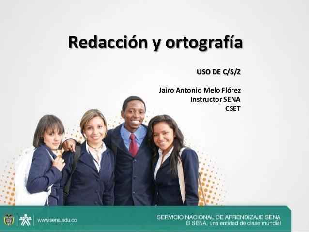 Redacción y ortografíaUSO DE C/S/ZJairo Antonio Melo FlórezInstructor SENACSET