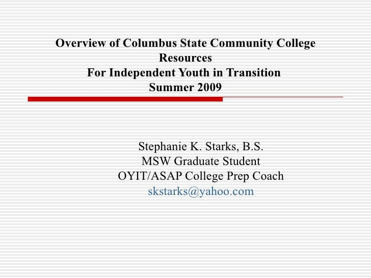 Overview of Columbus State Community College Resources For Independent Youth in Transition  Summer 2009 Stephanie K. Stark...