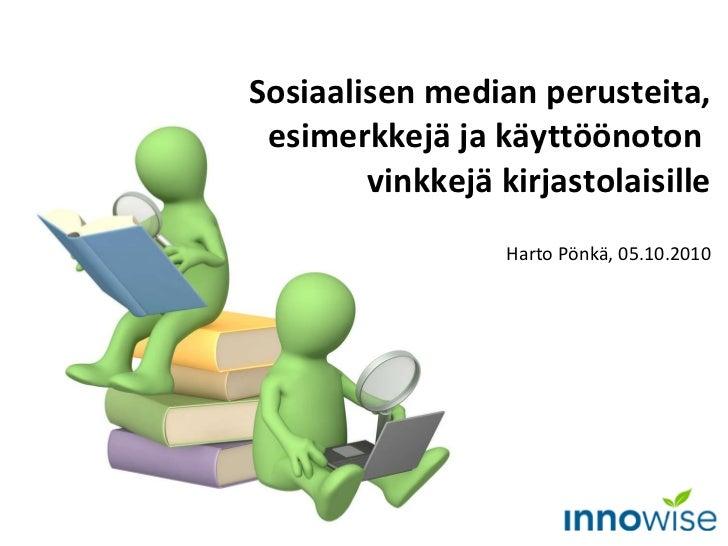 Sosiaalisen median perusteita, esimerkkejä ja käyttöönoton  vinkkejä kirjastolaisille Harto Pönkä, 05.10.2010