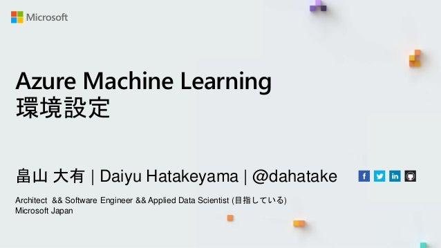 Azure Machine Learning 環境設定 畠山 大有 | Daiyu Hatakeyama | @dahatake Architect && Software Engineer && Applied Data Scientist ...