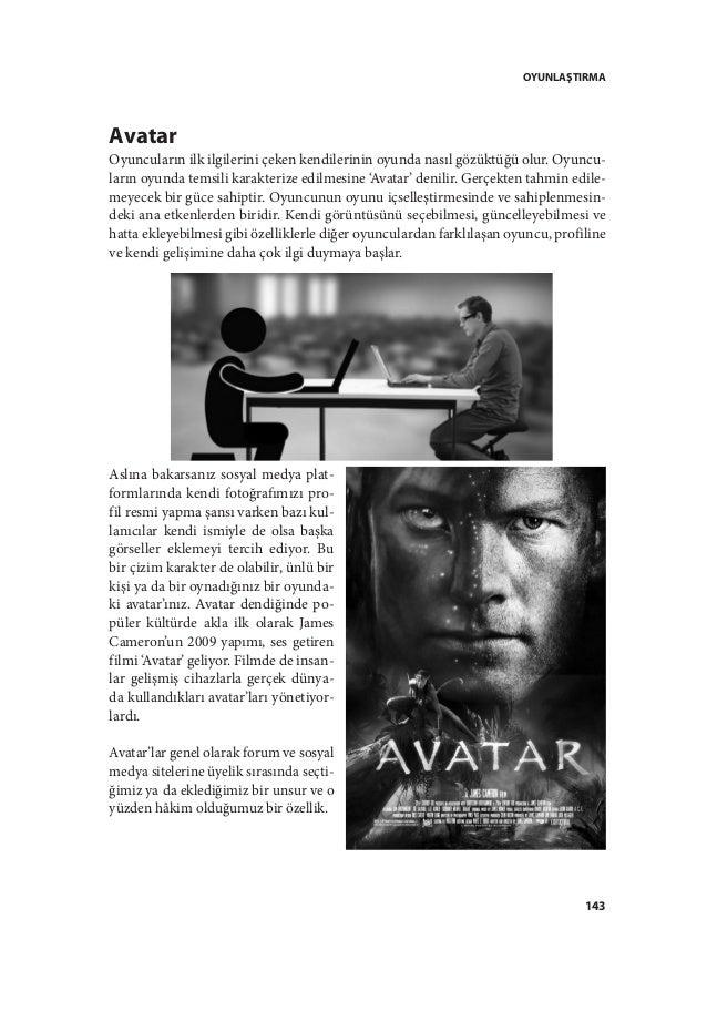 OYUNLAŞTIRMA 143 Avatar Oyuncuların ilk ilgilerini çeken kendilerinin oyunda nasıl gözüktüğü olur. Oyuncu- ların oyunda te...