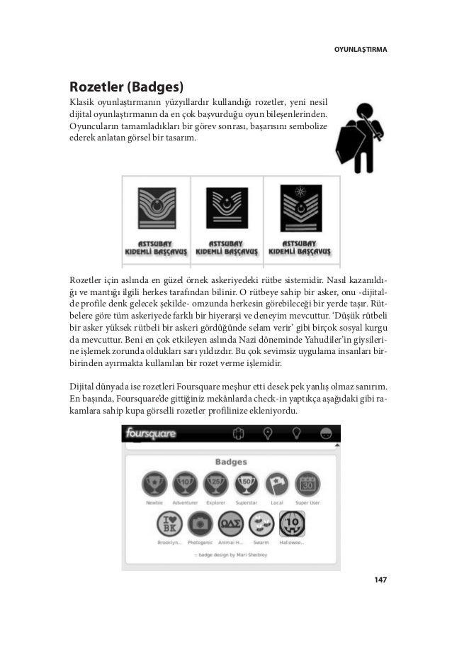 OYUNLAŞTIRMA 147 Rozetler (Badges) Klasik oyunlaştırmanın yüzyıllardır kullandığı rozetler, yeni nesil dijital oyunlaştırm...